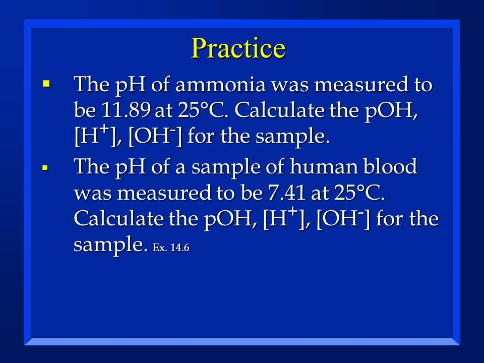 Practice The pH of ammonia was measured to be 11.89 at 25°C. Calculate the pOH, [H+], [OH-] for the sample.
